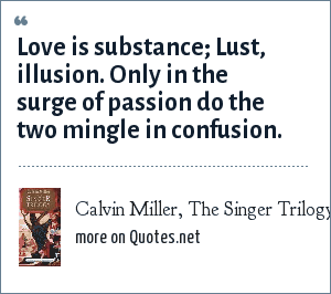 Calvin Miller, The Singer Trilogy: Love is substance; Lust, illusion. Only in the surge of passion do the two mingle in confusion.