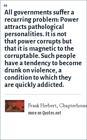 Frank Herbert, Chapterhouse Dune, Missionaria Protectiva: All governments suffer a recurring problem: Power attracts pathological personalities. It is not that power corrupts but that it is magnetic to the corruptable. Such people have a tendency to become drunk on violence, a condition to which they are quickly addicted.