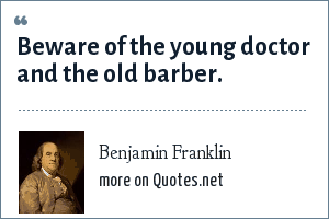 Benjamin Franklin: Beware of the young doctor and the old barber.