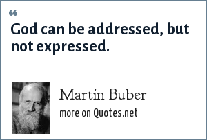 Martin Buber: God can be addressed, but not expressed.