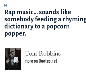 Tom Robbins: Rap music... sounds like somebody feeding a rhyming dictionary to a popcorn popper.