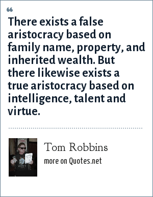 Tom Robbins: There exists a false aristocracy based on family name, property, and inherited wealth. But there likewise exists a true aristocracy based on intelligence, talent and virtue.