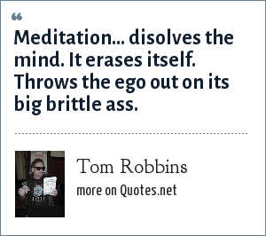 Tom Robbins: Meditation... disolves the mind. It erases itself. Throws the ego out on its big brittle ass.