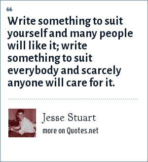 Jesse Stuart: Write something to suit yourself and many people will like it; write something to suit everybody and scarcely anyone will care for it.
