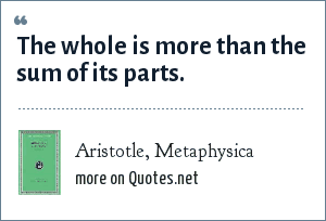 Aristotle, Metaphysica: The whole is more than the sum of its parts.