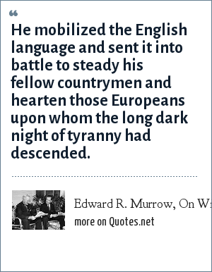 Edward R. Murrow, On Winston Churchill, 1954: He mobilized the English language and sent it into battle to steady his fellow countrymen and hearten those Europeans upon whom the long dark night of tyranny had descended.