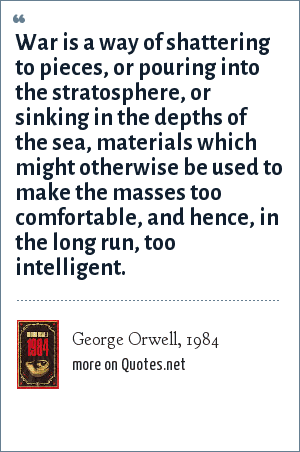 George Orwell, 1984: War is a way of shattering to pieces, or pouring into the stratosphere, or sinking in the depths of the sea, materials which might otherwise be used to make the masses too comfortable, and hence, in the long run, too intelligent.