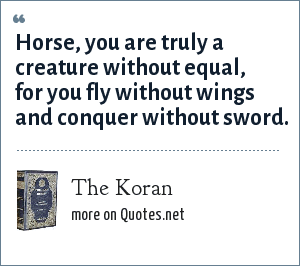The Koran: Horse, you are truly a creature without equal, for you fly without wings and conquer without sword.