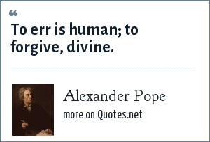 Alexander Pope: To err is human; to forgive, divine.