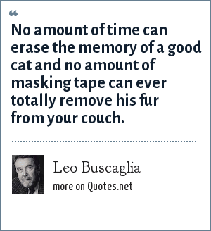 Leo Buscaglia: No amount of time can erase the memory of a good cat and no amount of masking tape can ever totally remove his fur from your couch.