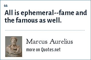 Marcus Aurelius: All is ephemeral--fame and the famous as well.