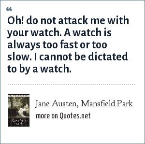 Jane Austen, Mansfield Park: Oh! do not attack me with your watch. A watch is always too fast or too slow. I cannot be dictated to by a watch.