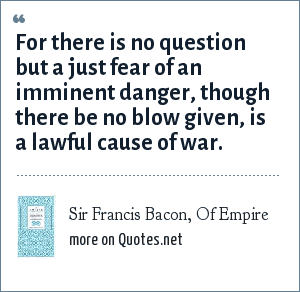 Sir Francis Bacon, Of Empire: For there is no question but a just fear of an imminent danger, though there be no blow given, is a lawful cause of war.