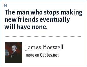 James Boswell: The man who stops making new friends eventually will have none.