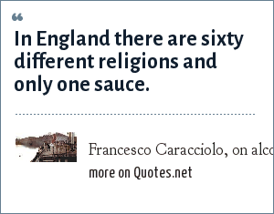 Francesco Caracciolo, on alcohol: In England there are sixty different religions and only one sauce.