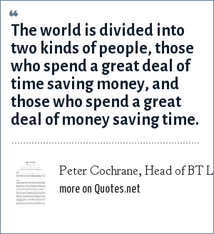 Peter Cochrane, Head of BT Labs UK taling about the internet - November 2000: The world is divided into two kinds of people, those who spend a great deal of time saving money, and those who spend a great deal of money saving time.