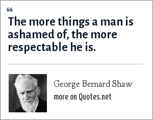 George Bernard Shaw: The more things a man is ashamed of, the more respectable he is.