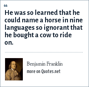 Benjamin Franklin: He was so learned that he could name a horse in nine languages so ignorant that he bought a cow to ride on.