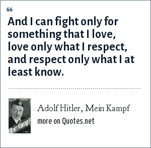 Adolf Hitler, Mein Kampf: And I can fight only for something that I love, love only what I respect, and respect only what I at least know.