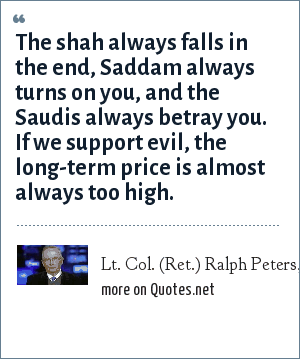 Lt. Col. (Ret.) Ralph Peters, Interview in American Heritage: The shah always falls in the end, Saddam always turns on you, and the Saudis always betray you. If we support evil, the long-term price is almost always too high.