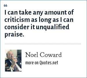 Noel Coward: I can take any amount of criticism as long as I can consider it unqualified praise.
