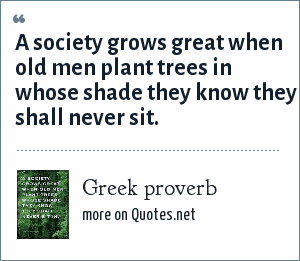 Greek proverb: A society grows great when old men plant trees in whose shade they know they shall never sit.