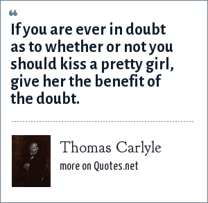 Thomas Carlyle: If you are ever in doubt as to whether or not you should kiss a pretty girl, give her the benefit of the doubt.