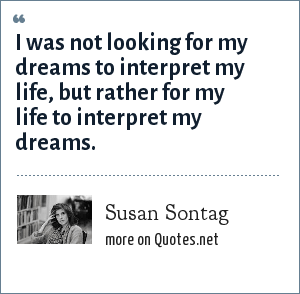 Susan Sontag: I was not looking for my dreams to interpret my life, but rather for my life to interpret my dreams.