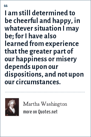 Martha Washington: I am still determined to be cheerful and happy, in whatever situation I may be; for I have also learned from experience that the greater part of our happiness or misery depends upon our dispositions, and not upon our circumstances.