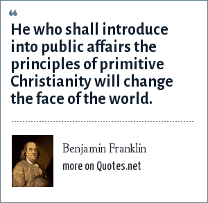 Benjamin Franklin: He who shall introduce into public affairs the principles of primitive Christianity will change the face of the world.