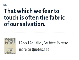 Don DeLillo, White Noise: That which we fear to touch is often the fabric of our salvation.