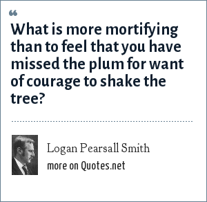 Logan Pearsall Smith: What is more mortifying than to feel that you have missed the plum for want of courage to shake the tree?
