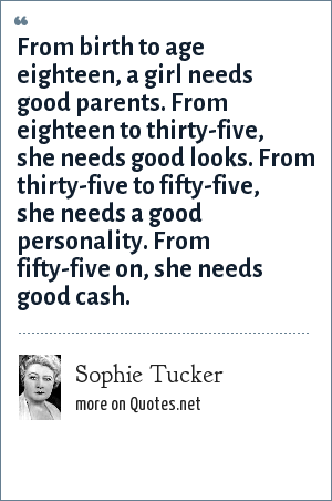 Sophie Tucker: From birth to age eighteen, a girl needs good parents. From eighteen to thirty-five, she needs good looks. From thirty-five to fifty-five, she needs a good personality. From fifty-five on, she needs good cash.