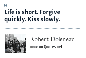 Robert Doisneau: Life is short. Forgive quickly. Kiss slowly.