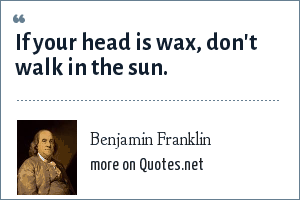 Benjamin Franklin: If your head is wax, don't walk in the sun.