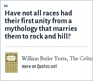 William Butler Yeats, The Celtic Twilight, Introduction: Have not all races had their first unity from a mythology that marries them to rock and hill?
