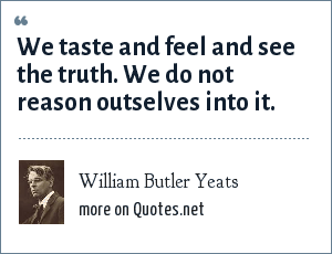 William Butler Yeats: We taste and feel and see the truth. We do not reason outselves into it.