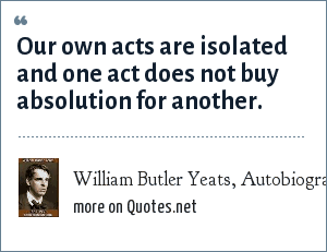 William Butler Yeats, Autobiography: Our own acts are isolated and one act does not buy absolution for another.