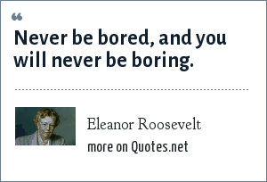 Eleanor Roosevelt: Never be bored, and you will never be boring.