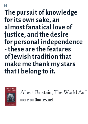 Albert Einstein, The World As I See It (autobio, 1934): The pursuit of knowledge for its own sake, an almost fanatical love of justice, and the desire for personal independence - these are the features of Jewish tradition that make me thank my stars that I belong to it.
