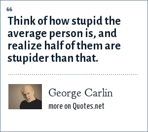 George Carlin: Think of how stupid the average person is, and realize half of them are stupider than that.