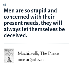 Machiavelli, The Prince: Men are so stupid and concerned with their present needs, they will always let themselves be deceived.