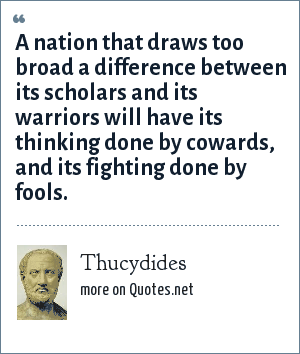 Thucydides: A nation that draws too broad a difference between its scholars and its warriors will have its thinking done by cowards, and its fighting done by fools.
