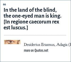 Desiderius Erasmus, Adagia (III, IV, 96): In the land of the blind, the one-eyed man is king. <br> [In regione caecorum rex est luscus.]