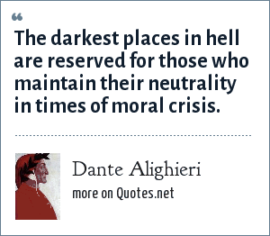 Dante Alighieri: The darkest places in hell are reserved for those who maintain their neutrality in times of moral crisis.
