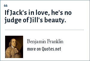 Benjamin Franklin: If Jack's in love, he's no judge of Jill's beauty.