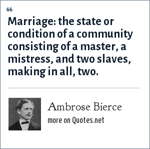 Ambrose Bierce: Marriage: the state or condition of a community consisting of a master, a mistress, and two slaves, making in all, two.