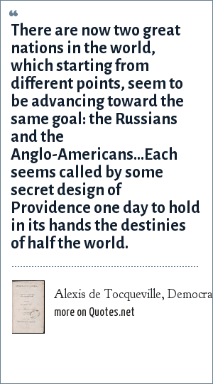 Alexis de Tocqueville, Democracy in America 1835: There are now two great nations in the world, which starting from different points, seem to be advancing toward the same goal: the Russians and the Anglo-Americans...Each seems called by some secret design of Providence one day to hold in its hands the destinies of half the world.
