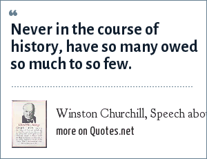 Winston Churchill, Speech about World War II: Never in the course of history, have so many owed so much to so few.