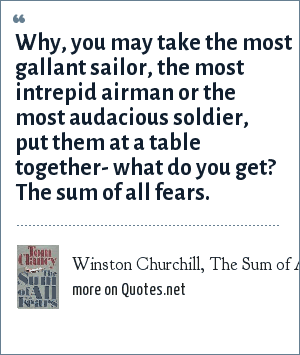 Winston Churchill, The Sum of All Fears by Tom Clancy: Why, you may take the most gallant sailor, the most intrepid airman or the most audacious soldier, put them at a table together- what do you get? The sum of all fears.